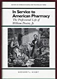 In Service to American Pharmacy: The Professional Life of William Procter Jr. (History Ame...