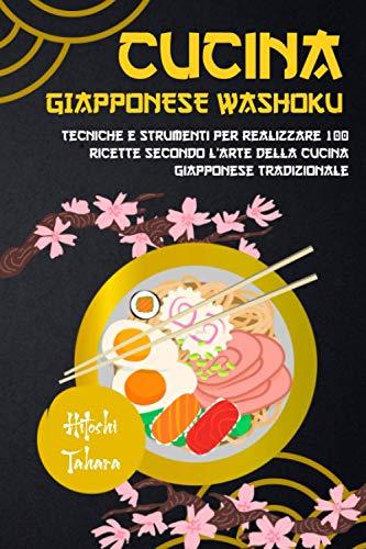 CUCINA GIAPPONESE WASHOKU: Tecniche e strumenti per realizzare 100 ricette secondo l'arte della cucina giapponese tradizionale