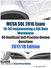 MCSA SQL 2016 Exam 70-767 Implementing a SQL Data Warehouse 80 Unofficial Self-Practice Review Questions: 2017/18 Edition