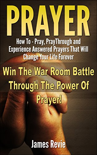 Prayer: Win The War Room Battle Through The Power Of Prayer!!: How To Pray, Pray Through And Experience Answered Prayers That Will Change Your Life Forever (Win The Battle In The P