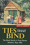 Ties that Bind: The Black Family in Post-Slavery Jamaica, 1834-1882