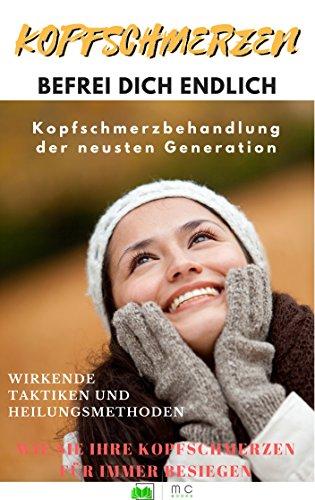 Kopfschmerzen: Kopfschmerz, Befrei Dich endlich: Kopfschmerzbehandlung der neusten Generation (German Edition)