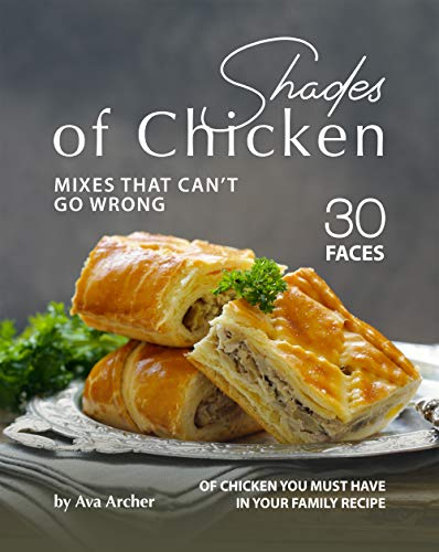 Shades of Chicken Mixes That Can't Go Wrong: 30 Faces of Chicken You Must Have in Your Family Recipe (English Edition)
