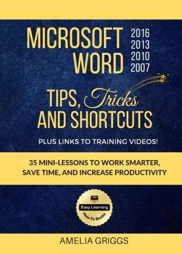 Microsoft Word 2007 2010 2013 2016 Tips Tricks and Shortcuts (Color Version): Work Smarter, Save Time, and Increase Productivity: Volume 1