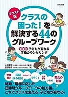 イラスト版 クラスの困った! を解決する44のグループワーク: 場面別 子どもが変わる学級カウンセリング