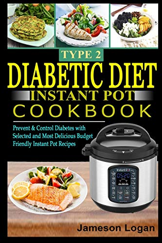 Type 2 Diabetic Diet Instant Pot Cookbook: Prevent & Control Diabetes with Selected and Most Delicious Budget Friendly Instant Pot Recipes