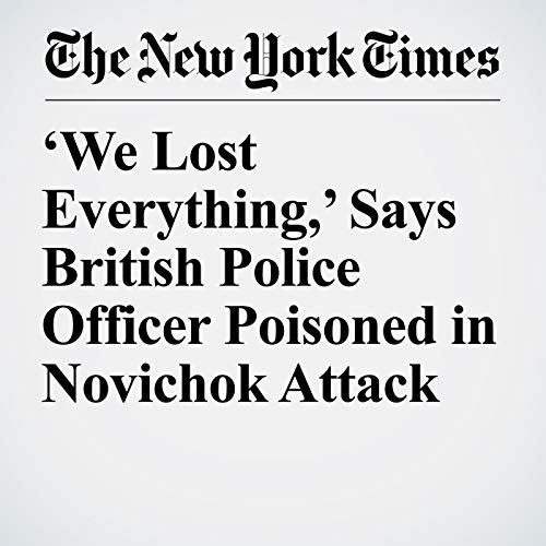 'We Lost Everything,' Says British Police Officer Poisoned in Novichok Attack audiobook cover art