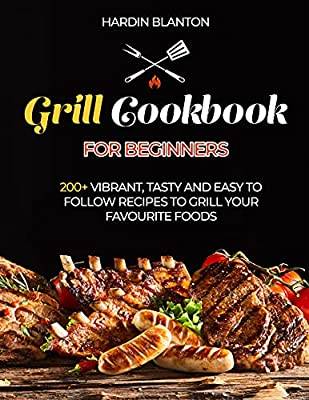 Grill Cookbook for Beginners: 200+ vibrate, tasty and easy to follow recipes to grill your favourite foods