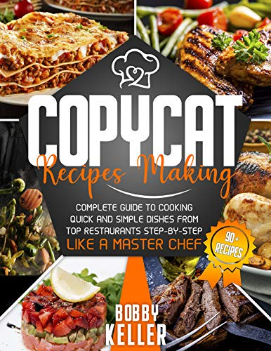 Copycat Recipe Making: Complete Guide to Cooking Quick and Simple Dishes From Top Restaurants Step-by-Step Like a Master Chef by [Bobby Keller]