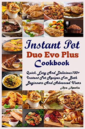 Instant Pot Duo Evo Plus Cookbook: Quick, Easy And Delicious 100+ Instant Pot Recipes For Both Beginners And Advanced Users.