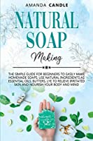 Natural Soap Making: The Simple Guide for Beginners to Easily Make Homemade Soaps. Use Natural Ingredients as Essential Oils, Butters, Lye to Relieve Irritated Skin and Nourish Your Body and Mind
