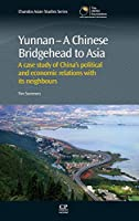 Yunnan-A Chinese Bridgehead to Asia: A Case Study of China's Political and Economic Relations with its Neighbours (Chandos Asian Studies Series)