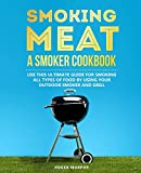 Smoking Meat: A Smoker Cookbook: Use This Ultimate Guide for Smoking All Types of Food by Using Your Outdoor Smoker and Grill
