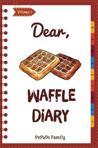 Dear, Waffle Diary: Make An Awesome Month With 30 Best Waffle Recipes! (Waffle Cookbook, Waffle Maker Cookbook , Waffle Recipe Book, Pancake Waffle Cookbook, Waffle Iron Recipe Book) (Volume 1)