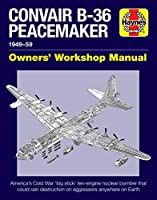 Convair B-36 Peacemaker 1949-59: America's Cold War 'big stick' ten-engine nuclear bomber that could rain destruction on aggressors anywhere on Earth (Owners' Workshop Manual)