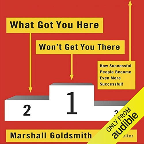 What Got You Here Won't Get You There: How Successful People Become Even More Successful