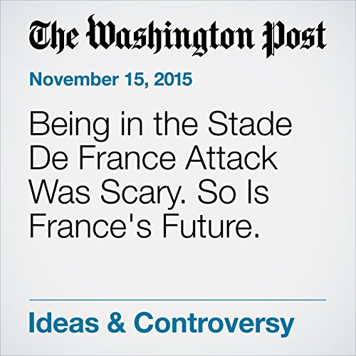 being in the stade de france attack was scary so is france s future