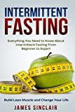 Intermittent Fasting: Everything You Need to Know About Intermittent Fasting for Beginner to Expert ? Build Lean Muscle and Change Your Life