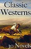 Classic Westerns: 30 Novels (English Edition)