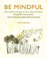 Be Mindful: Don't dwell on the past or worry about the future, simply BE in the present with mindfulness meditations