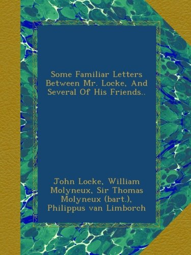 Some Familiar Letters Between Mr. Locke, And Several Of His Friends..
