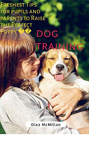 Dog Training: Freshest Tips for Pupils and Parents to Raise the Perfect Puppy (English Edition)