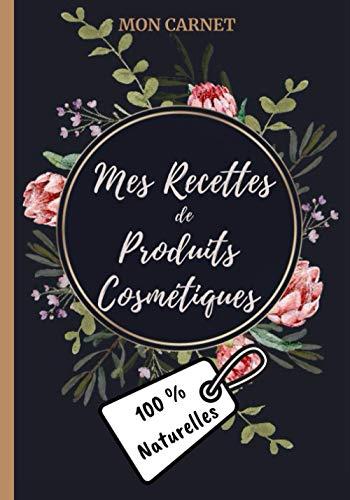 Mon carnet mes recettes de produits cosmétiques (100% naturelles): Carnet de préparations pour recettes naturelles faits maison (Masques visage, ... DIY de produits cosmétiques naturels. 18x25cm