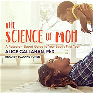 The Science of Mom     A Research-Based Guide to Your Baby's First Year              By:                                                                                                                                 Alice Callahan                               Narrated by:                                                                                                                                 Suzanne Toren                      Length: 9 hrs and 52 mins     50 ratings     Overall 4.6