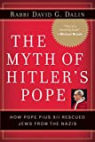The Myth of Hitler's Pope: How Pope Pius XII Rescued Jews from the Nazis