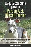 La Guía Completa Para Tu Parson Jack Russell Terrier: La guía indispensable para el dueño perfecto y un Parson Jack Russell Terrier obediente, sano y feliz.