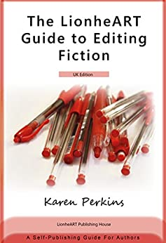 The LionheART Guide to Editing Fiction: UK Edition: A Self-Publishing Guide for Independent Authors by [Karen Perkins, LionheART Publishing House]