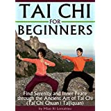 Tai Chi for Beginners: Find Serenity and Inner Peace through the Ancient Art of Tai Chi  (Tai Chi Chuan   Taijiquan) (English Edition)