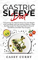 Gastric Sleeve Diet: Everything You Need To Know To Lose Weight and Live better with the Vertical Sleeve. A Step By Step Guide For Planning What to Do and Eat Before and After Your Surgery