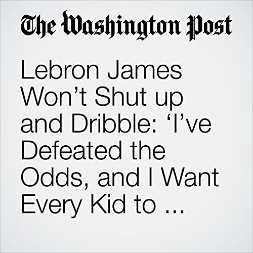 Lebron James Won't Shut up and Dribble: 'I've Defeated the Odds, and I Want Every Kid to Know That' audiobook cover art