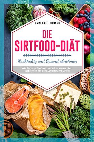 Die Sirtfood-Diät: Nachhaltig und Gesund Abnehmen Wie Sie Ihren Stoffwechsel ankurbeln und Fett verbrennen mit dem Schutzenzym Sirtuin