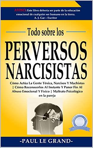 Todo Sobre Los Perversos Narcisistas: Cómo Actúa La Gente Tóxica, Narcisos Y Machistas | Cómo Reconocerlos Al Instante Y Poner Fin Al Abuso Emocional Y Físico | Maltrato Psicológico En La Pareja