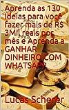 Aprenda as 130 Ideias para você fazer mais de R$ 3Mil reais por mês e Aprenda a GANHAR DINHEIRO COM WHATSAPP (Portuguese Edition)