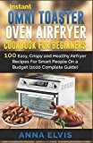 INSTANT OMNI TOASTER OVEN AIRFRYER COOKBOOK FOR BEGINNERS: 100 Easy, Crispy and Healthy Airfryer...