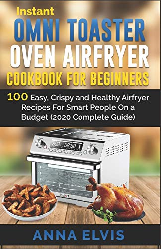 INSTANT OMNI TOASTER OVEN AIRFRYER COOKBOOK FOR BEGINNERS: 100 Easy, Crispy and Healthy Airfryer Recipes For Smart People On a Budget (2020 Complete Guide) (airfryer oven)