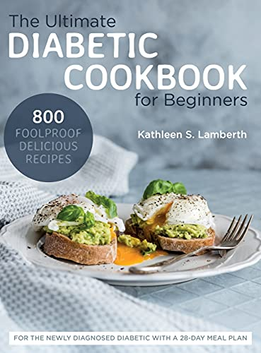 The Ultimate Diabetic Cookbook for Beginners: 800 Foolproof, Delicious recipes for the Newly Diagnosed Diabetic With a 28-day Meal Plan