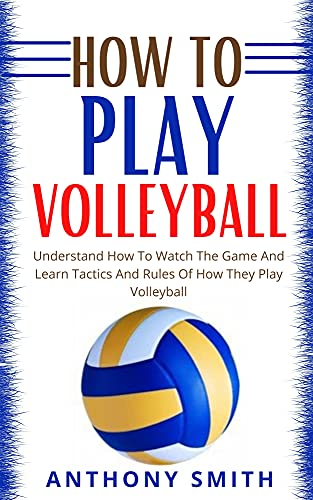 HOW TO PLAY VOLLEYBALL: Understand How To Watch The Game And Learn Tactics And Rules Of How They Play volleyball (English Edition)