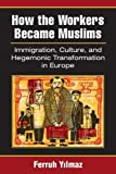 Y?lmaz, F: How the Workers Became Muslims: Immigration, Culture, and Hegemonic Transformation in Europe - Ferruh Yilmaz