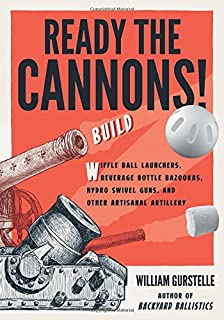 Ready the Cannons!: Build Wiffle Ball Launchers, Beverage Bottle Bazookas, Hydro Swivel Guns, and Other Artisanal Artillery