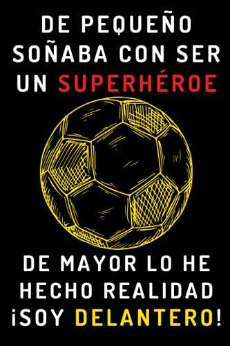 De Pequeño Soñaba Con Ser Un Superhéroe. De Mayor Lo He Hecho Realidad ¡Soy Delantero!: Cuaderno De Anotaciones Ideal Para Delanteros - 120 Páginas
