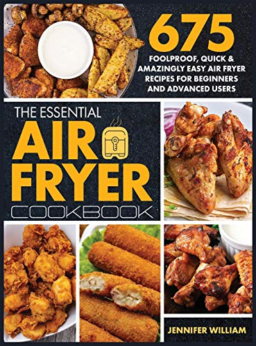 The Essential Air Fryer Cookbook: 675 Foolproof, Quick & Amazingly Easy Air Fryer Recipes For Beginners and Advanced Users