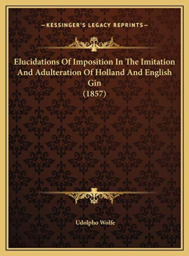 Elucidations Of Imposition In The Imitation And Adulteration Of Holland And English Gin (1857)