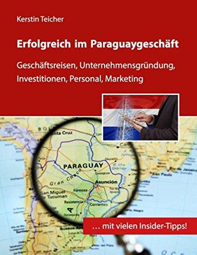 Erfolgreich im Paraguaygeschäft: Geschäftsreisen, Unternehmensgründung, Investitionen, Personal, Marketing