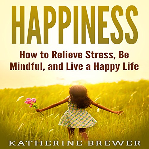 Happiness: How to Relieve Stress, Be Mindful, and Live a Happy Life audiobook cover art