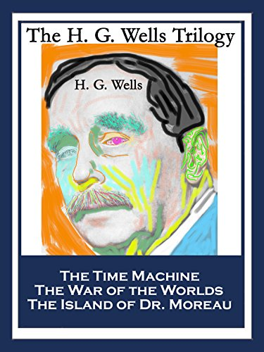 The H. G. Wells Trilogy: The Time Machine; The War of the Worlds; The Island of Dr. Moreau (English Edition)