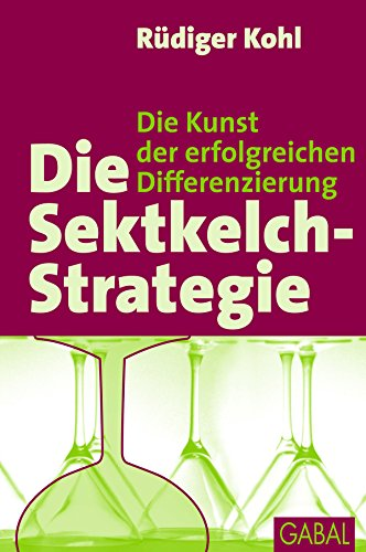 Die Sektkelch-Strategie: Die Kunst der erfolgreichen Differnzierung (Dein Business) (German Edition)